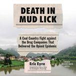 Death in Mud Lick A Coal Country Fight Against the Drug Companies that Delivered the Opioid Epidemic, Eric Eyre