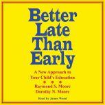Better Late Than Early A New Approach to Your Child's Education, Dorothy N. Moore