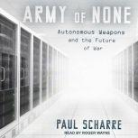 Army of None Autonomous Weapons and the Future of War, Paul Scharre