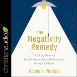 The Negativity Remedy Unlocking More Joy, Less Stress, and Better Relationships through Kindness, Nicole J. Phillips