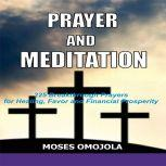 Prayer and Meditation: 225 Breakthrough Prayers for Healing, Favor and Financial Prosperity, Moses Omojola