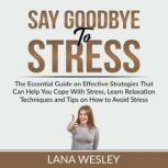 Say Goodbye to Stress The Essential Guide on Effective Strategies That Can Help You Cope With Stress, Learn Relaxation Techniques and Tips on How to Avoid Stress, Lana Wesley