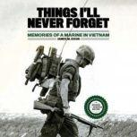 Things I'll Never Forget Memories of a Marine in Viet Nam, James M. Dixon