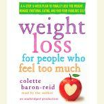 Weight Loss for People Who Feel Too Much A 4-Step, 8-Week Plan to Finally Lose the Weight, Manage Emotional Eating, and Find Your Fabulous Self, Colette Baron-Reid