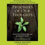 Prisoners of Our Thoughts Viktor Frankl's Principles for Discovering Meaning in Life and Work, Alex Pattakos