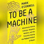 To Be a Machine Adventures Among Cyborgs, Utopians, Hackers, and the Futurists Solving the Modest Problem of Death, Mark O'Connell