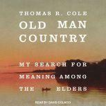 Old Man Country My Search for Meaning Among the Elders, Thomas R. Cole