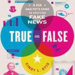 True or False A CIA Analyst's Guide to Spotting Fake News, Cindy L. Otis
