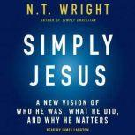 Simply Jesus A New Vision of Who He Was, What He Did, and Why He Matters, N. T. Wright