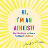 Hi, I'm an Atheist! What That Means and How to Talk About It with Others, David G. McAfee