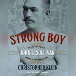 Strong Boy The Life and Times of John L. Sullivan, Americas First Sports Hero, Christopher Klein