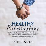 Healthy Relationships: The Ultimate Guide to Relationship Maintenance, Learn Different Ways and Strategies to Maintain a Healthy and Lasting Relationship, Zara J. Sharp