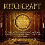 Witchcraft An Essential Guide to Witchcraft and Wicca, Including Wiccan Beliefs, White Magic Spells and Rituals, Amy Golden
