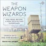 The Weapon Wizards How Israel Became a High-Tech Military Superpower, Amir Bohbot