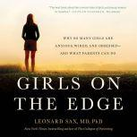 Girls on the Edge Why So Many Girls Are Anxious, Wired, and Obsessed--And What Parents Can Do, Leonard Sax