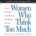 Women Who Think Too Much How to Break Free of Overthinking and Reclaim Your, Susan Nolen-Hoeksema