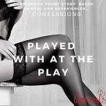 Played with at the Play: An Erotic True Life Confession, Aaural Confessions