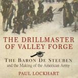 The Drillmaster of Valley Forge The Baron De Steuben and the Making of the American Army, Paul Lockhart