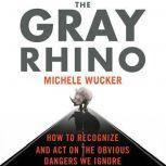 The Gray Rhino How to Recognize and Act on the Obvious Dangers We Ignore, Michele Wucker