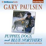 Puppies, Dogs, and Blue Northers Reflections on Being Raised by a Pack of Sled Dogs, Gary Paulsen