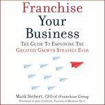 Franchise Your Business The Guide to Employing the Greatest Growth Strategy Ever, Mark Siebert