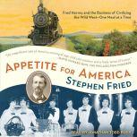 Appetite for America Fred Harvey and the Business of Civilizing the Wild West - One Meal at a Time, Stephen Fried