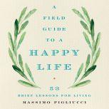 A Field Guide to a Happy Life 53 Brief Lessons for Living, Massimo Pigliucci