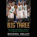 The Big Three Paul Pierce, Kevin Garnett, Ray Allen, and the Rebirth of the Boston Celtics, Michael Holley
