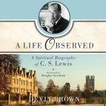 A Life Observed A Spiritual Biography of C.S. Lewis, Devin Brown
