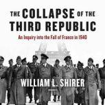 The Collapse of the Third Republic An Inquiry into the Fall of France in 1940, William L. Shirer