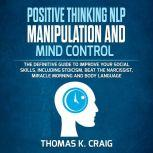 POSITIVE THINKING NLP MANIPULATION and MIND CONTROL: The definitive Guide to Improve your social skills, including Stoicism, Beat the Narcissist, Miracle morning and Body Language, Thomas K. Craig