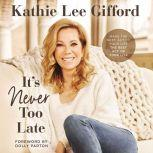 It's Never Too Late Make the Next Act of Your Life the Best Act of Your Life, Kathie Lee Gifford