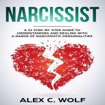 Narcissist A 21 Step-By-Step Guide To Understanding And Dealing With A Range Of Narcissistic Personalities, Alex C. Wolf