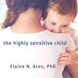 The Highly Sensitive Child Helping Our Children Thrive When the World Overwhelms Them, PhD Aron