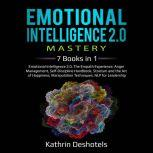 Emotional Intelligence 2.0 Mastery 7  Books in 1: Emotional Intelligence 2.0, The Empath Experience, Anger Management, Self-Discipline Handbook, Stoicism and the Art of Happiness, Manipulation Techniques, NLP for Leadership, Kathrin Deshotels