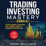 Trading Investing Mastery : 6 Books In 1 Stock Market, Options, Day, Swing, Forex  & Trading Psychology. From Beginner to Your First 1000$ Profit, Mark Williams
