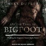 On the Trail of Bigfoot Tracking the Enigmatic Giants of the Forest, Mike Dupler