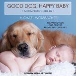 Good Dog, Happy Baby Preparing Your Dog for the Arrival of Your Child, Michael Wombacher