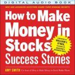 How to Make Money in Stocks Success Stories: New and Advanced Investors Share Their Winning Secrets, Amy Smith