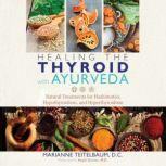 Healing the Thyroid with Ayurveda Natural Treatments for Hashimoto's, Hypothyroidism, and Hyperthyroidism, Marianne Teitelbaum