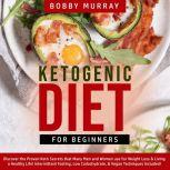 Ketogenic Diet for Beginners: Discover the Proven Keto Secrets that Many Men and Women use for Weight Loss & Living a Healthy Life! Intermittent Fasting, Low Carbohydrate, & Vegan Techniques Included!, Bobby Murray