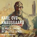 So Much Longing in So Little Space The Art of Edvard Munch, Karl Ove Knausgaard