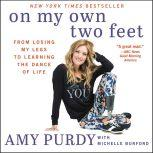 On My Own Two Feet From Losing My Legs to Learning the Dance of Life, Amy Purdy