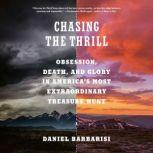 Chasing the Thrill Obsession, Death, and Glory in America's Most Extraordinary Treasure Hunt, Daniel Barbarisi