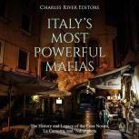 Italy's Most Powerful Mafias: The History and Legacy of the Cosa Nostra, La Camorra, and 'Ndrangheta, Charles River Editors