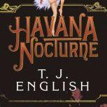 Havana Nocturne How the Mob Owned Cuba...and Then Lost It to the Revolution, T. J. English