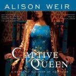 Captive Queen A Novel of Eleanor of Aquitaine, Alison Weir