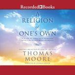 A Religion of One's Own A Guide to Creating a Personal Spirituality in a Secular World, Thomas Moore