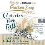 Chicken Soup for the Soul: Christian Teen Talk - 32 Stories of Finding God, Friends, Values, and the Power of Prayer for Christian Teens, Jack Canfield