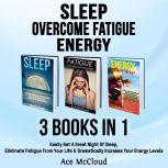 Sleep: Overcome Fatigue: Energy: 3 Books in 1: Easily Get A Great Night Of Sleep, Eliminate Fatigue From Your Life & Dramatically Increase Your Energy Levels, Ace McCloud